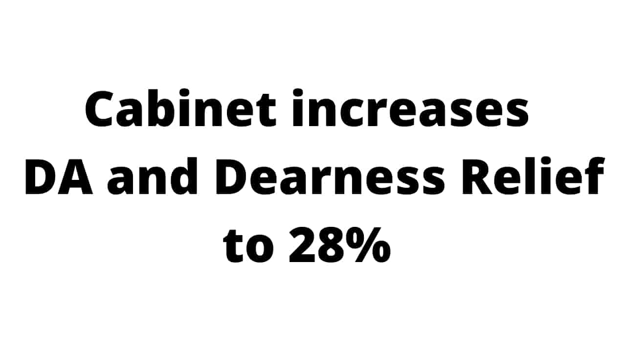 Cabinet approved an increase in the DA and Dearness Relief from 17% to 28%.